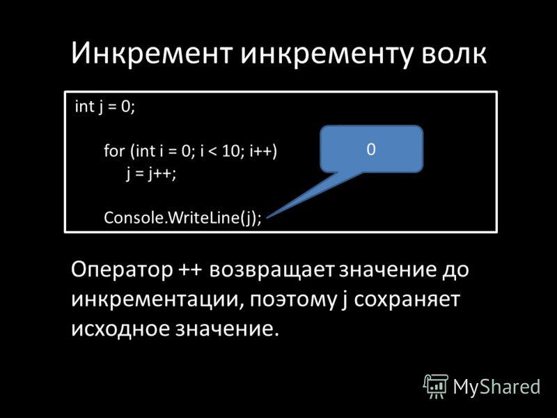Инкремент инкременту волк int j = 0; for (int i = 0; i < 10; i++) j = j++; Console.WriteLine(j); Оператор ++ возвращает значение до инкрементации, поэтому j сохраняет исходное значение. 0