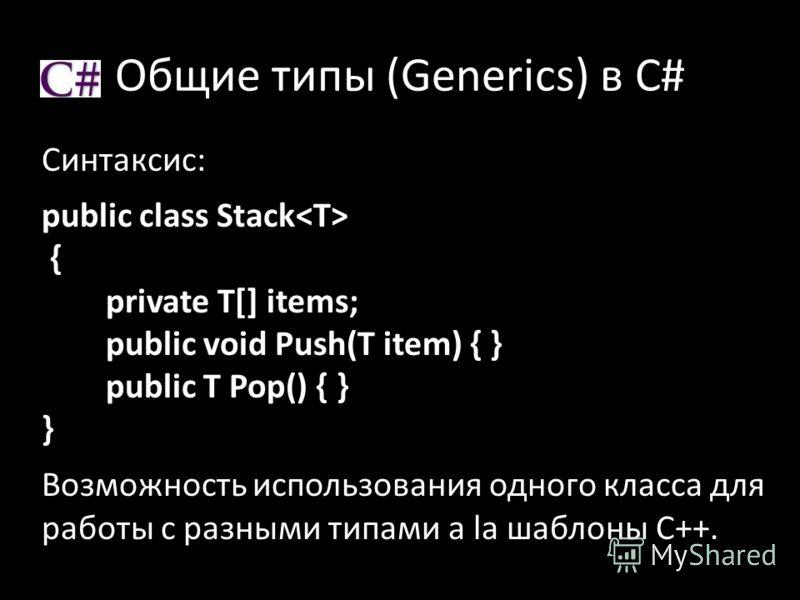Общие типы (Generics) в C# Синтаксис: public class Stack { private T[] items; public void Push(T item) { } public T Pop() { } } Возможность использования одного класса для работы с разными типами a la шаблоны C++.