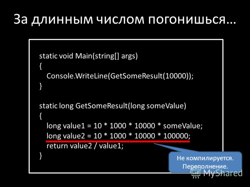 static void Main(string[] args) { Console.WriteLine(GetSomeResult(10000)); } static long GetSomeResult(long someValue) { long value1 = 10 * 1000 * 10000 * someValue; long value2 = 10 * 1000 * 10000 * 100000; return value2 / value1; } За длинным число