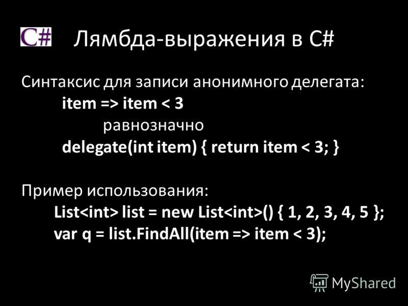 Лямбда-выражения в C# Синтаксис для записи анонимного делегата: item => item < 3 равнозначно delegate(int item) { return item < 3; } Пример использования: List list = new List () { 1, 2, 3, 4, 5 }; var q = list.FindAll(item => item < 3);