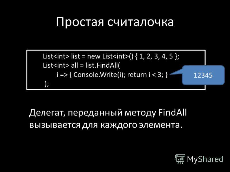 Простая считалочка List list = new List () { 1, 2, 3, 4, 5 }; List all = list.FindAll( i => { Console.Write(i); return i < 3; } ); Делегат, переданный методу FindAll вызывается для каждого элемента. 12345