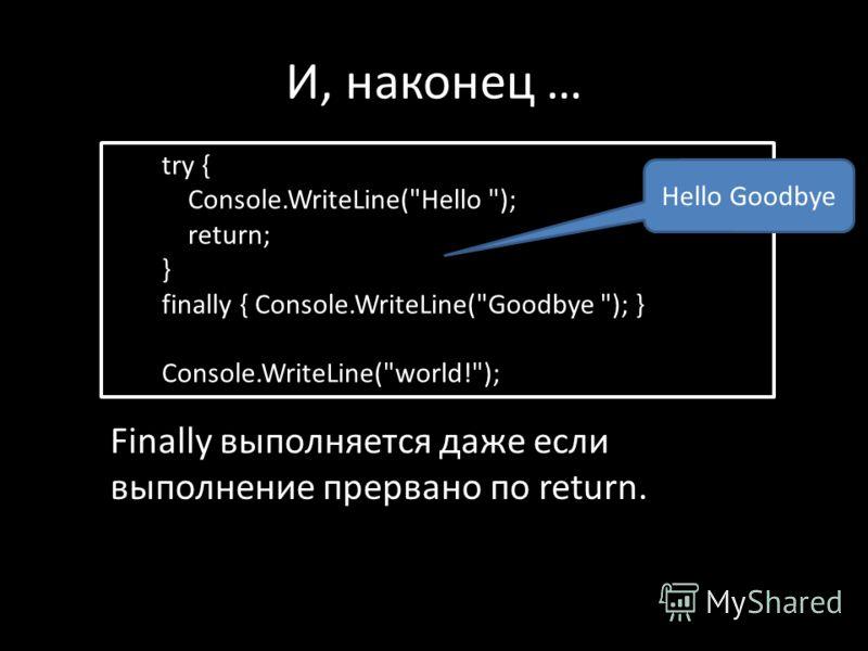 И, наконец … try { Console.WriteLine(Hello ); return; } finally { Console.WriteLine(Goodbye ); } Console.WriteLine(world!); Finally выполняется даже если выполнение прервано по return. Hello Goodbye