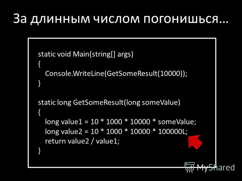 static void Main(string[] args) { Console.WriteLine(GetSomeResult(10000)); } static long GetSomeResult(long someValue) { long value1 = 10 * 1000 * 10000 * someValue; long value2 = 10 * 1000 * 10000 * 100000L; return value2 / value1; } За длинным числ