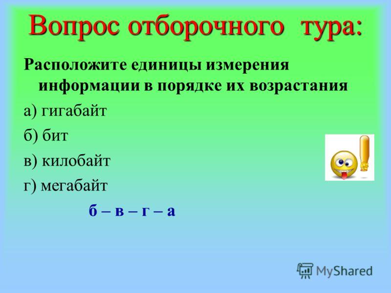 Вопрос отборочного тура: Расположите единицы измерения информации в порядке их возрастания а) гигабайт б) бит в) килобайт г) мегабайт б – в – г – а