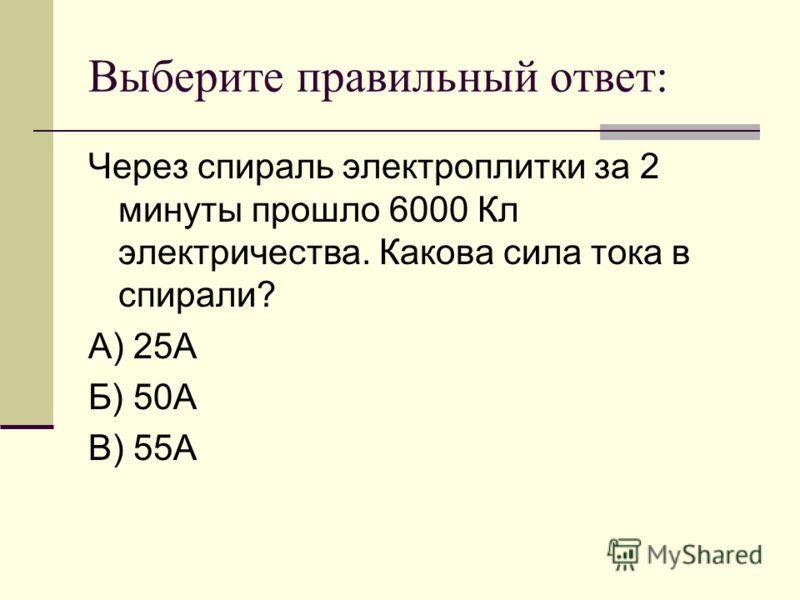 Выберите правильный ответ: Через спираль электроплитки за 2 минуты прошло 6000 Кл электричества. Какова сила тока в спирали? А) 25А Б) 50А В) 55А