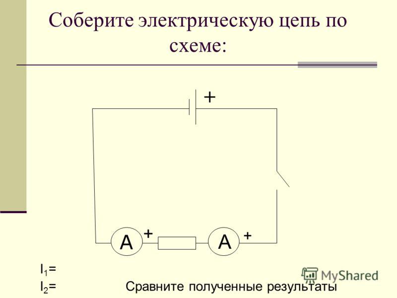 Соберите электрическую цепь по схеме: I 1 = I 2 = Сравните полученные результаты A + + А +