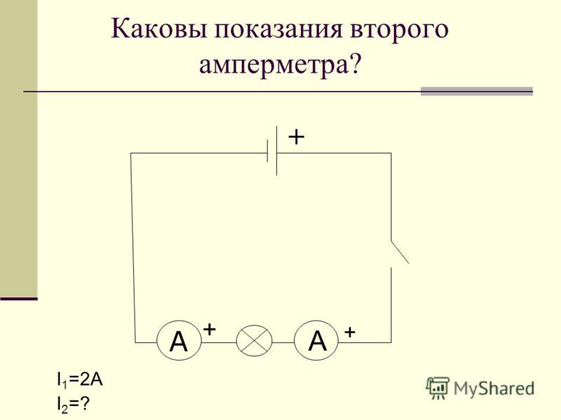 Каковы показания второго амперметра? I 1 =2А I 2 =? A + + А +