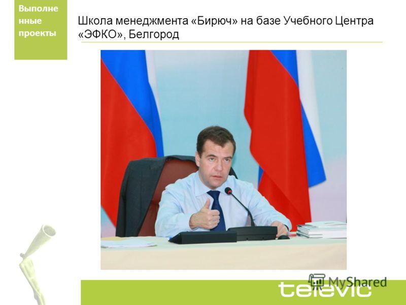 Школа менеджмента «Бирюч» на базе Учебного Центра «ЭФКО», Белгород Выполне нные проекты