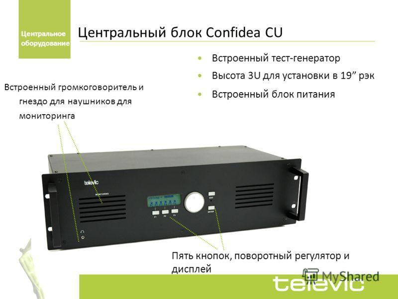 Встроенный тест-генератор Высота 3U для установки в 19 рэк Встроенный блок питания Пять кнопок, поворотный регулятор и дисплей Центральный блок Confidea CU Центральное оборудование Встроенный громкоговоритель и гнездо для наушников для мониторинга