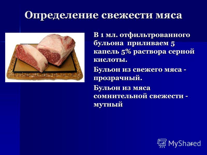 16 Определение свежести мяса В 1 мл. отфильтрованного бульона приливаем 5 капель 5% раствора серной кислоты. Бульон из свежего мяса - прозрачный. Бульон из мяса сомнительной свежести - мутный