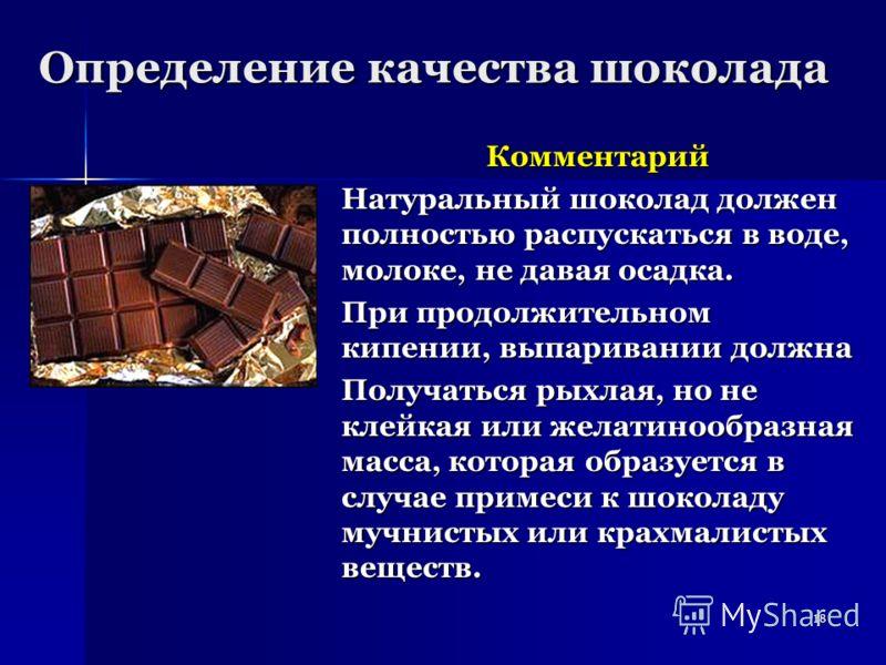 18 Определение качества шоколада Комментарий Натуральный шоколад должен полностью распускаться в воде, молоке, не давая осадка. При продолжительном кипении, выпаривании должна Получаться рыхлая, но не клейкая или желатинообразная масса, которая образ