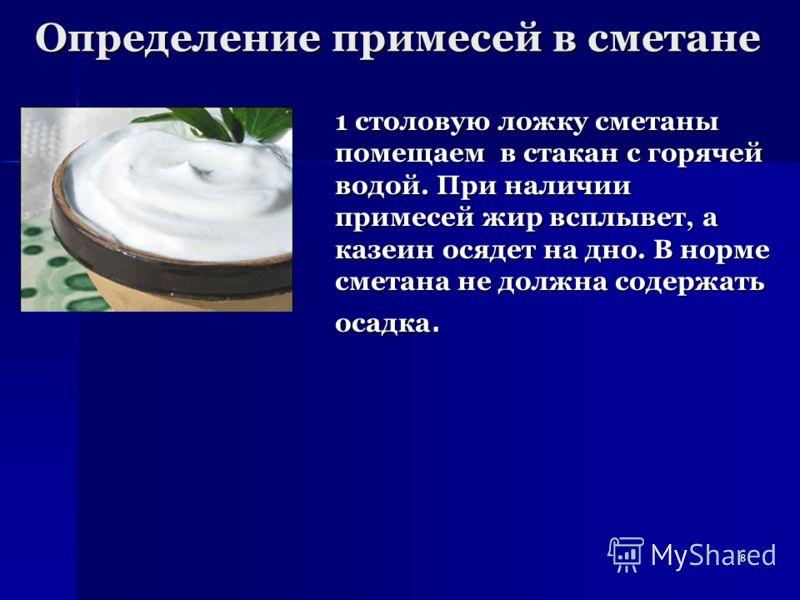8 Определение примесей в сметане 1 столовую ложку сметаны помещаем в стакан с горячей водой. При наличии примесей жир всплывет, а казеин осядет на дно. В норме сметана не должна содержать осадка.