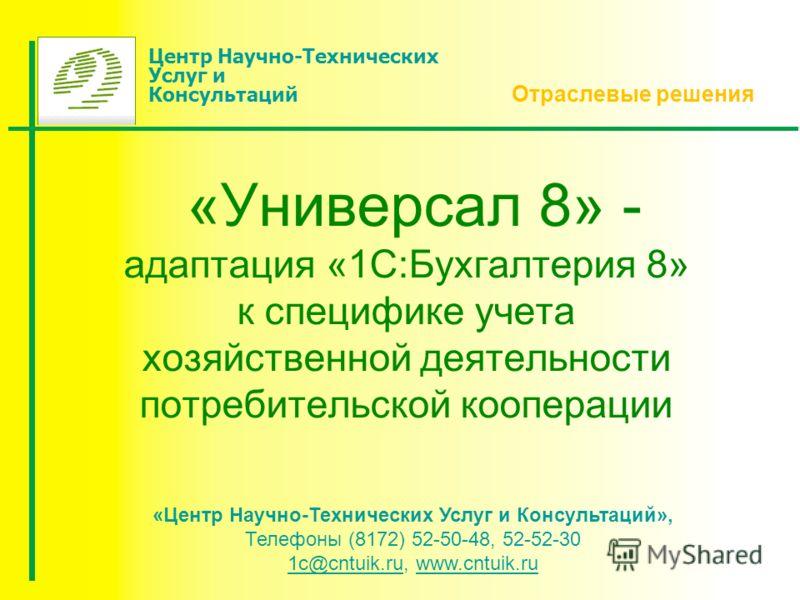 «Универсал 8» - адаптация «1С:Бухгалтерия 8» к специфике учета хозяйственной деятельности потребительской кооперации Отраслевые решения «Центр Научно-Технических Услуг и Консультаций», Телефоны (8172) 52-50-48, 52-52-30 1с@сntuik.ru, www.cntuik.ru 1с
