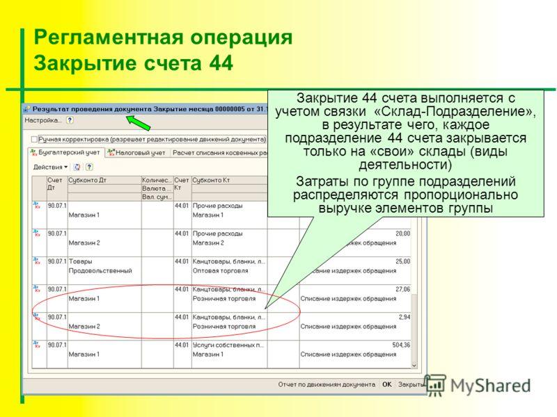Регламентная операция Закрытие счета 44 Закрытие 44 счета выполняется с учетом связки «Склад-Подразделение», в результате чего, каждое подразделение 44 счета закрывается только на «свои» склады (виды деятельности) Затраты по группе подразделений расп