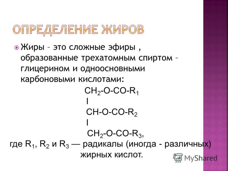 Жиры – это сложные эфиры, образованные трехатомным спиртом – глицерином и одноосновными карбоновыми кислотами: CH 2 -O-CO-R 1 I CH-О-CO-R 2 I CH 2 -O-CO-R 3, где R 1, R 2 и R 3 радикалы (иногда - различных) жирных кислот.