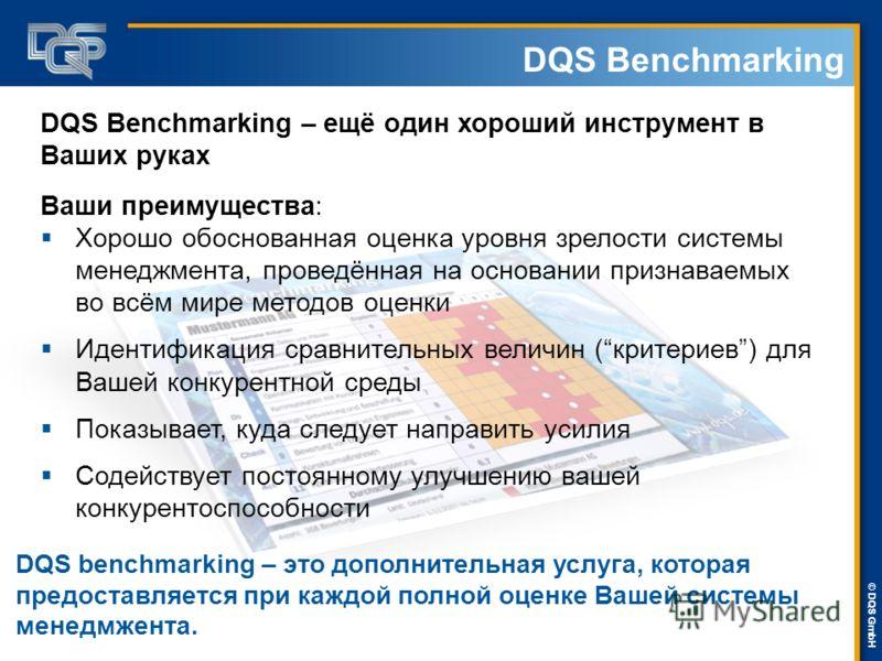 DQS-UL Management Systems Solutions © © DQS GmbH DQS Benchmarking Ваши преимущества: Хорошо обоснованная оценка уровня зрелости системы менеджмента, проведённая на основании признаваемых во всём мире методов оценки Идентификация сравнительных величин