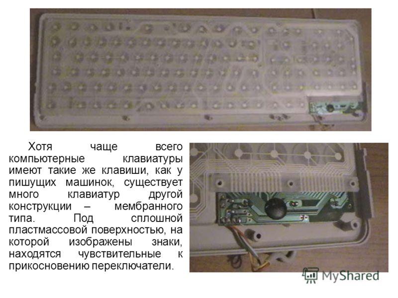 Хотя чаще всего компьютерные клавиатуры имеют такие же клавиши, как у пишущих машинок, существует много клавиатур другой конструкции – мембранного типа. Под сплошной пластмассовой поверхностью, на которой изображены знаки, находятся чувствительные к