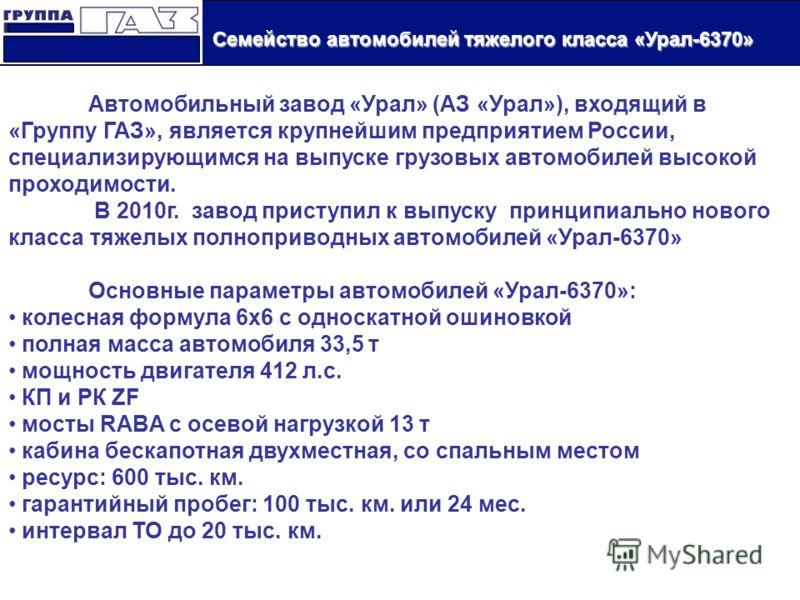 Семейство автомобилей тяжелого класса «Урал-6370» Семейство автомобилей тяжелого класса «Урал-6370» Автомобильный завод «Урал» (АЗ «Урал»), входящий в «Группу ГАЗ», является крупнейшим предприятием России, специализирующимся на выпуске грузовых автом