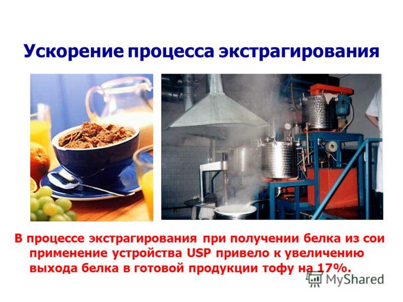 Ускорение процесса экстрагирования В процессе экстрагирования при получении белка из сои применение устройства USP привело к увеличению выхода белка в готовой продукции тофу на 17%.