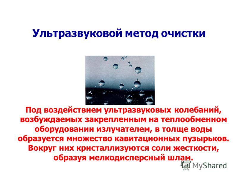 Ультразвуковой метод очистки Под воздействием ультразвуковых колебаний, возбуждаемых закрепленным на теплообменном оборудовании излучателем, в толще воды образуется множество кавитационных пузырьков. Вокруг них кристаллизуются соли жесткости, образуя