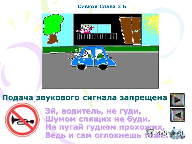 Эй, водитель, не гуди, Шумом спящих не буди. Не пугай гудком прохожих, Ведь и сам оглохнешь тоже. Сивков Слава 2 Б Подача звукового сигнала запрещена