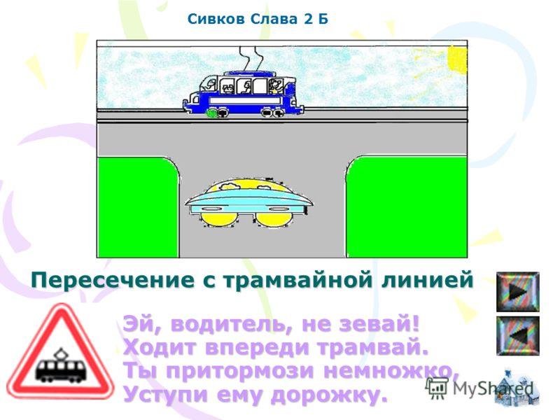 Эй, водитель, не зевай! Ходит впереди трамвай. Ты притормози немножко, Уступи ему дорожку. Сивков Слава 2 Б Пересечение с трамвайной линией