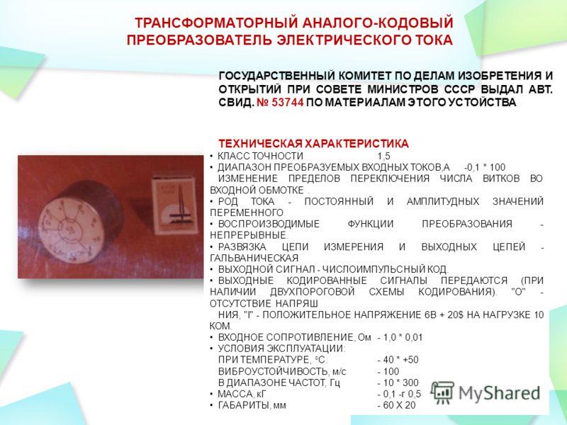 31 ТРАНСФОРМАТОРНЫЙ АНАЛОГО-КОДОВЫЙ ПРЕОБРАЗОВАТЕЛЬ ЭЛЕКТРИЧЕСКОГО ТОКА ГОСУДАРСТВЕННЫЙ КОМИТЕТ ПО ДЕЛАМ ИЗОБРЕТЕНИЯ И ОТКРЫТИЙ ПРИ СОВЕТЕ МИНИСТРОВ СССР ВЫДАЛ АВТ. СВИД. 53744 ПО МАТЕРИАЛАМ ЭТОГО УСТОЙСТВА ТЕХНИЧЕСКАЯ ХАРАКТЕРИСТИКА КЛАСС ТОЧНОСТИ1,