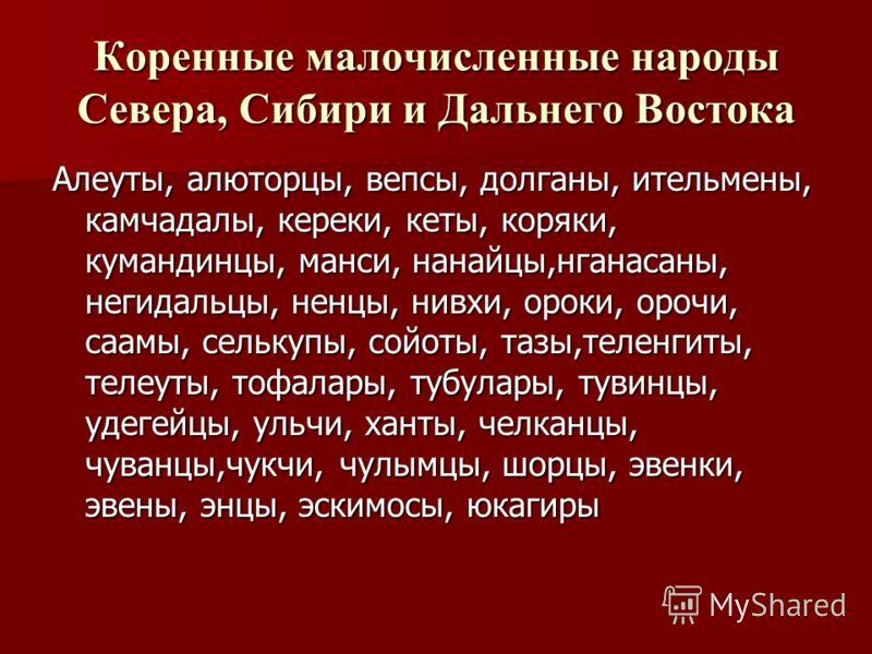 Коренные малочисленные народы Севера, Сибири и Дальнего Востока Алеуты, алюторцы, вепсы, долганы, ительмены, камчадалы, кереки, кеты, коряки, кумандинцы, манси, нанайцы,нганасаны, негидальцы, ненцы, нивхи, ороки, орочи, саамы, селькупы, сойоты, тазы,