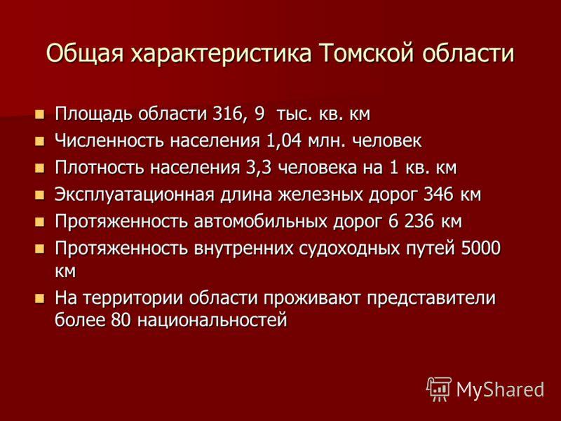 Общая характеристика Томской области Площадь области 316, 9 тыс. кв. км Площадь области 316, 9 тыс. кв. км Численность населения 1,04 млн. человек Численность населения 1,04 млн. человек Плотность населения 3,3 человека на 1 кв. км Плотность населени