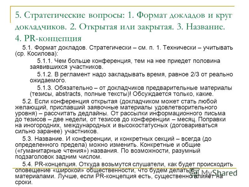5. Стратегические вопросы: 1. Формат докладов и круг докладчиков. 2. Открытая или закрытая. 3. Название. 4. PR-концепция 5.1. Формат докладов. Стратегически – см. п. 1. Технически – учитывать (ср. Косилова): 5.1.1. Чем больше конференция, тем на нее