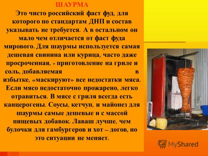 ШАУРМА Это чисто российский фаст фуд, для которого по стандартам ДНП и состав указывать не требуется. А в остальном он мало чем отличается от фаст фуда мирового. Для шаурмы используется самая дешевая свинина или курица, часто даже просроченная, - при