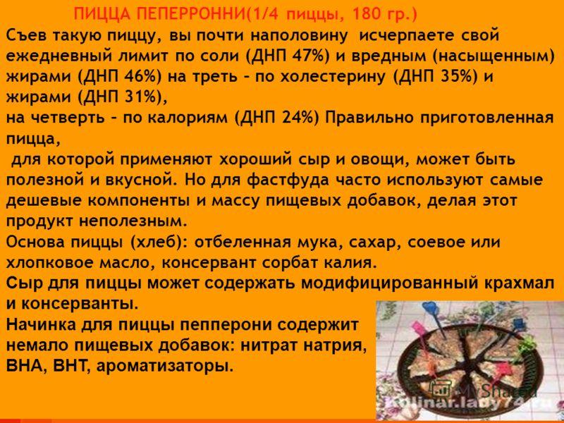 ПИЦЦА ПЕПЕРРОННИ(1/4 пиццы, 180 гр.) Съев такую пиццу, вы почти наполовину исчерпаете свой ежедневный лимит по соли (ДНП 47%) и вредным (насыщенным) жирами (ДНП 46%) на треть – по холестерину (ДНП 35%) и жирами (ДНП 31%), на четверть – по калориям (Д
