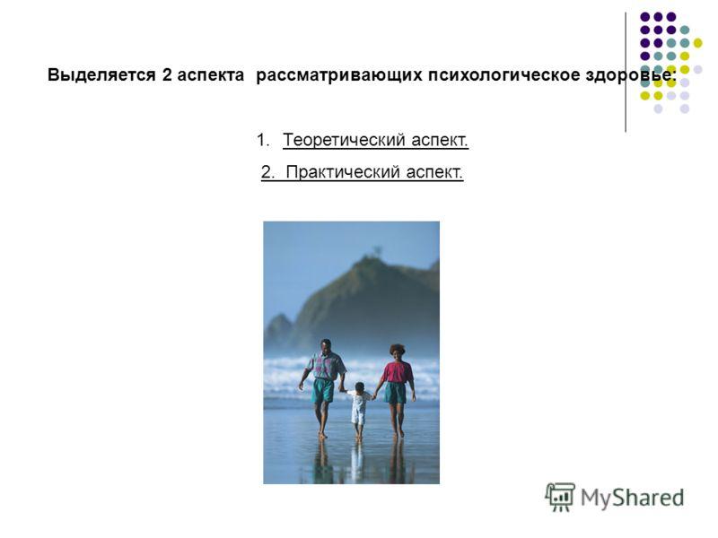 Выделяется 2 аспекта рассматривающих психологическое здоровье: 1.Теоретический аспект. 2. Практический аспект.