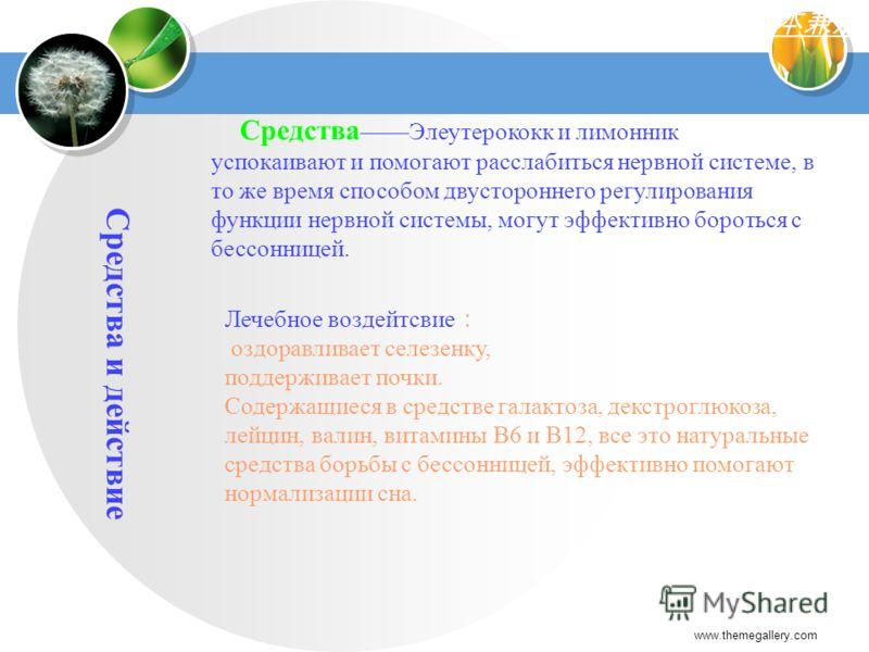 www.themegallery.com Средства и действие СредстваЭлеутерококк и лимонник успокаивают и помогают расслабиться нервной системе, в то же время способом двустороннего регулирования функции нервной системы, могут эффективно бороться с бессонницей. Лечебно