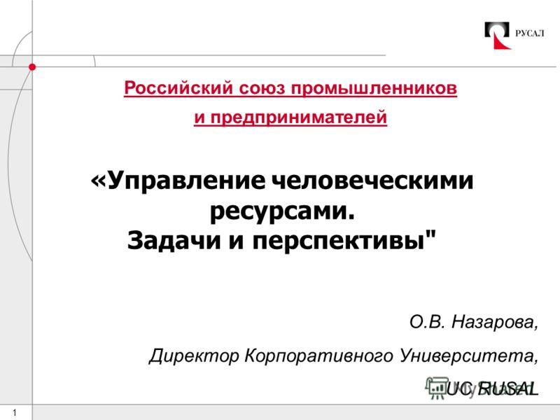 1 Российский союз промышленников и предпринимателей «Управление человеческими ресурсами. Задачи и перспективы О.В. Назарова, Директор Корпоративного Университета, UC RUSAL