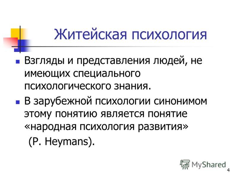 Житейская психология Взгляды и представления людей, не имеющих специального психологического знания. В зарубежной психологии синонимом этому понятию является понятие «народная психология развития» (P. Heymans). 4