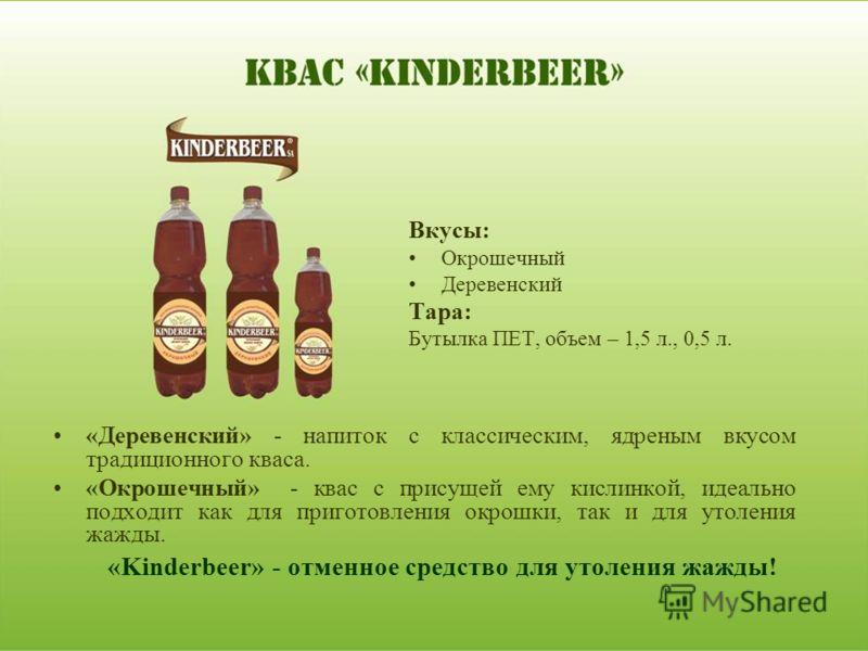 «Деревенский» - напиток с классическим, ядреным вкусом традиционного кваса. «Окрошечный» - квас с присущей ему кислинкой, идеально подходит как для приготовления окрошки, так и для утоления жажды. «Kinderbeer» - отменное средство для утоления жажды!