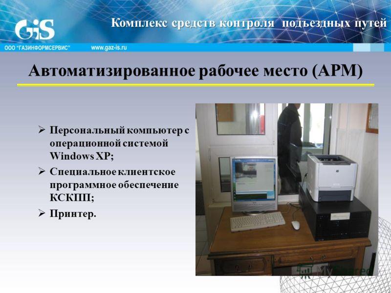 Автоматизированное рабочее место (АРМ) Персональный компьютер с операционной системой Windows XP; Специальное клиентское программное обеспечение КСКПП; Принтер. Комплекс средств контроля подъездных путей