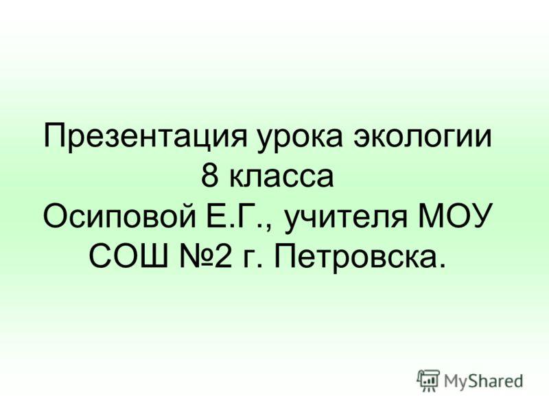 Презентация урока экологии 8 класса Осиповой Е.Г., учителя МОУ СОШ 2 г. Петровска.