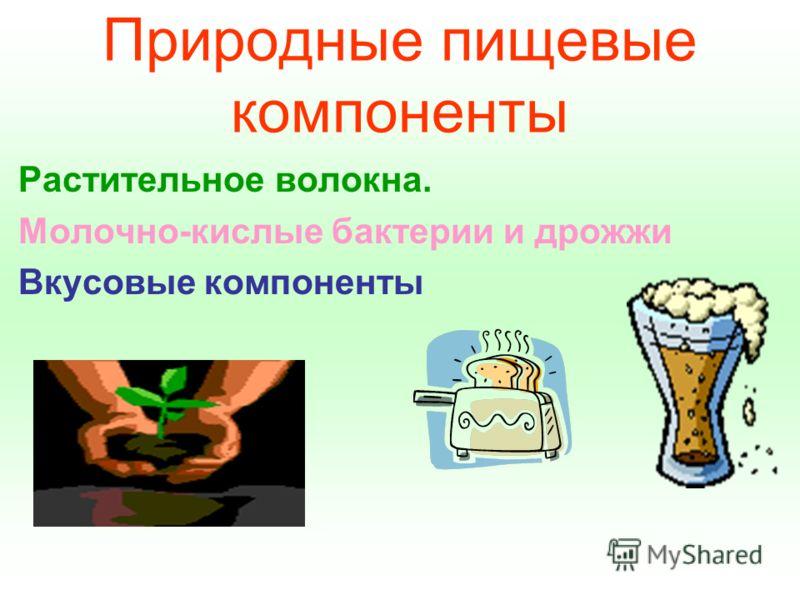 Природные пищевые компоненты Растительное волокна. Молочно-кислые бактерии и дрожжи Вкусовые компоненты