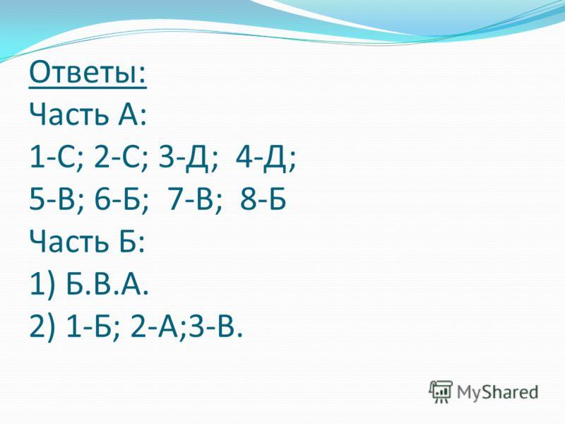 Ответы: Часть А: 1-С; 2-С; 3-Д; 4-Д; 5-В; 6-Б; 7-В; 8-Б Часть Б: 1) Б.В.А. 2) 1-Б; 2-А;3-В.