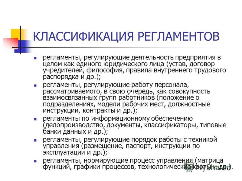 КЛАССИФИКАЦИЯ РЕГЛАМЕНТОВ регламенты, регулирующие деятельность предприятия в целом как единого юридического лица (устав, договор учредителей, философия, правила внутреннего трудового распорядка и др.); регламенты, регулирующие работу персонала, расс