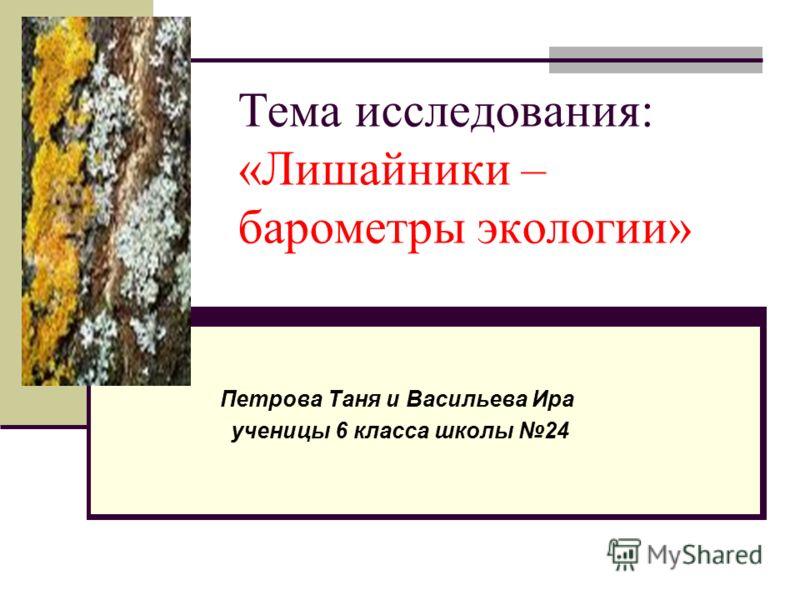 Тема исследования: «Лишайники – барометры экологии» Петрова Таня и Васильева Ира ученицы 6 класса школы 24