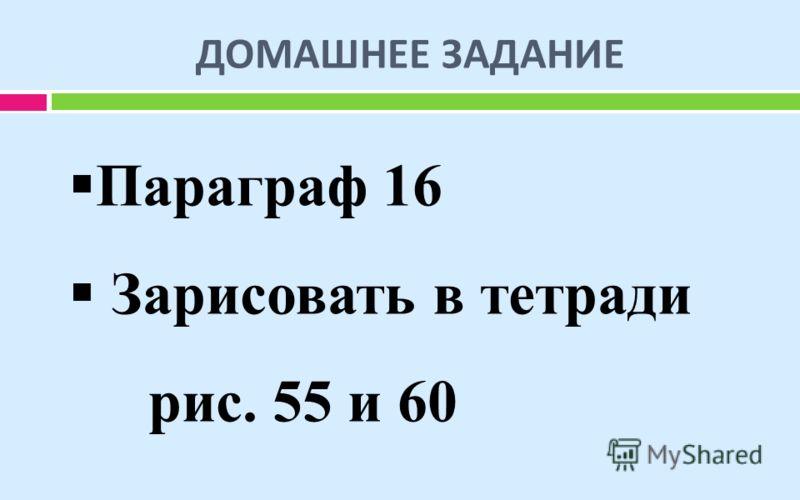 ДОМАШНЕЕ ЗАДАНИЕ Параграф 16 Зарисовать в тетради рис. 55 и 60