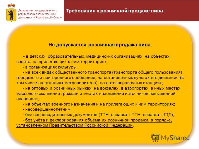 Требования к розничной продаже пива 9 Департамент государственного регулирования хозяйственной деятельности Ярославской области Не допускается розничная продажа пива: - в детских, образовательных, медицинских организациях, на объектах спорта, на прил