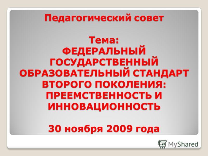 Педагогический совет Тема: ФЕДЕРАЛЬНЫЙ ГОСУДАРСТВЕННЫЙ ОБРАЗОВАТЕЛЬНЫЙ СТАНДАРТ ВТОРОГО ПОКОЛЕНИЯ: ПРЕЕМСТВЕННОСТЬ И ИННОВАЦИОННОСТЬ 30 ноября 2009 года