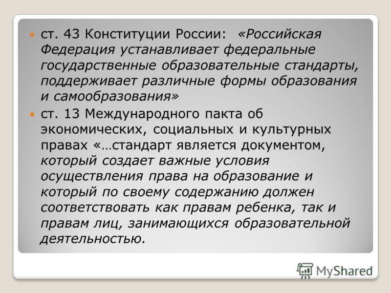 ст. 43 Конституции России: «Российская Федерация устанавливает федеральные государственные образовательные стандарты, поддерживает различные формы образования и самообразования» ст. 13 Международного пакта об экономических, социальных и культурных пр