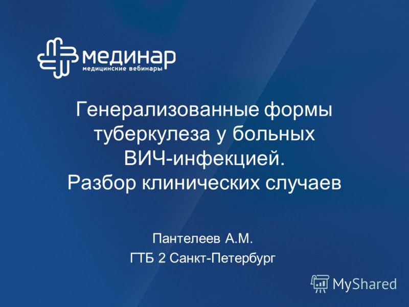 Генерализованные формы туберкулеза у больных ВИЧ-инфекцией. Разбор клинических случаев Пантелеев А.М. ГТБ 2 Санкт-Петербург