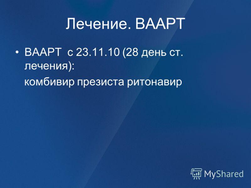 Лечение. ВААРТ ВААРТ с 23.11.10 (28 день ст. лечения): комбивир презиста ритонавир