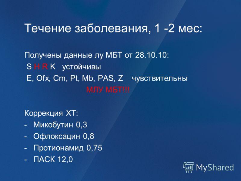 Течение заболевания, 1 -2 мес: Получены данные лу МБТ от 28.10.10: S H R K устойчивы Е, Ofx, Cm, Pt, Mb, PAS, Z чувствительны МЛУ МБТ!!! Коррекция ХТ: -Микобутин 0,3 -Офлоксацин 0,8 -Протионамид 0,75 -ПАСК 12,0